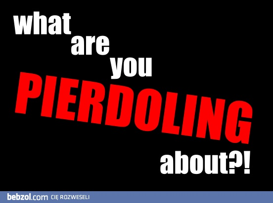 What are u pierdoling about??