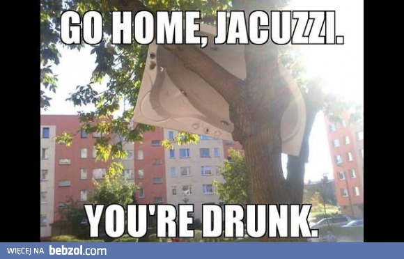 Go home, Jacuzzi. You're drunk.